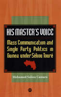 His Master's Voice Mass Communication and Single Party Politics in Guinea Under Sekou Toure by Mohamed Saliou Camara