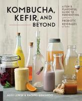 Kombucha, Kefir, and Beyond A Fun and Flavorful Guide to Fermenting Your Own Probiotic Beverages at Home by Alex Lewin, Raquel Guajardo