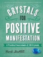 Crystals for Positive Manifestation A Practical Sourcebook of 100 Crystals by Sarah Bartlett