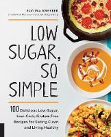 Low Sugar, So Simple 100 Delicious Low-Sugar, Low-Carb, Gluten-Free Recipes for Eating Clean and Living Healthy by Elviira Krebber