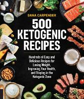 500 Ketogenic Recipes Hundreds of Easy and Delicious Recipes for Losing Weight, Improving Your Health, and Staying in the Ketogenic Zone by Dana Carpender
