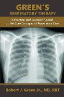 Green's Respiratory Therapy A Practical and Essential Tutorial on the Core Concepts of Respiratory Care by Robert J Green Jr