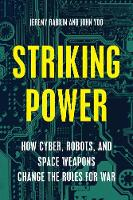 Striking Power How Cyber, Robots, and Space Weapons Change the Rules for War by Jeremy A. Rabkin, John Yoo
