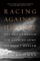 Racing Against History The 1940 Campaign for a Jewish Army to Fight Hitler by Rick Richman