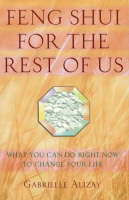 Feng Shui for the Rest of Us What You Can Do Right Now to Change Your Life by Gabrielle Alizay