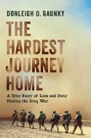 The Hardest Journey Home A True Story of Loss and Duty During the Iraq War by Donleigh O. Gaunkey