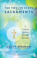 The Twelve Steps and the Sacraments A Catholic Journey through Recovery by Scott Weeman