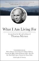 What I Am Living For Lessons from the Life and Writings of Thomas Merton by Jon M. Sweeney