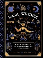 Basic Witches How to Summon Success, Banish Drama, and Raise Hell with Your Coven by Jaya Saxena, Jess Zimmerman