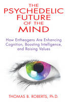 Psychedelic Future of the Mind How Entheogens are Enhancing Cognition, Boosting Intelligence, and Raising Values by Thomas B., Ph.D. (Thomas B. Roberts) Roberts