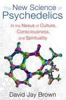 New Science and Psychedelics At the Nexus of Culture, Consciousness, and Spirituality by David Jay (David Jay Brown  ) Brown
