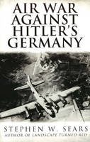 Air War Against Hitler's Germany by Stephen W. Sears