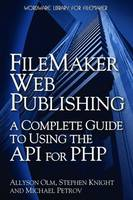 FileMaker Web Publishing A Complete Guide to Using the API for PHP by Allyson Olm, Stephen Knight, Michael Petrov