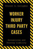 Worker Injury Third Party Cases Recognizing and Proving Liability by Vincent A. Gallagher