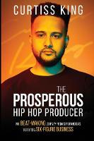 The Prosperous Hip Hop Producer My Beat-Making Journey from My Grandma's Patio to a Six-Figure Business by Curtiss King