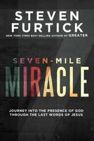 Seven-Mile Miracle Journey Into the Presence of God Through the Last Words of Jesus by Steven Furtick