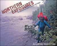 Northern Exposures An Adventuring Career in Stories and Images by Jonathan Waterman
