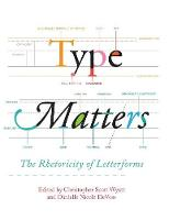 Type Matters The Rhetoricity of Letterforms by Christopher Scott Wyatt