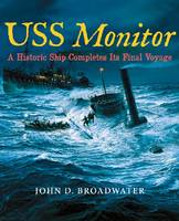 USS Monitor A Historic Ship Completes Its Final Voyage by John D. Broadwater