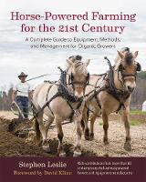 Horse-Powered Farming for the 21st Century A Complete Guide to Equipment, Methods, and Management for Organic Growers by Stephen Leslie