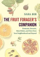 The Fruit Forager's Companion Ferments, Desserts, Main Dishes, and More from Your Neighborhood and Beyond by Sara Bir