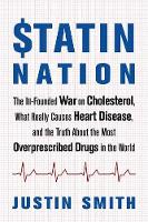 Statin Nation The Ill-Founded War on Cholesterol, the Truth About the Most Overprescribed Drug in the World, and What Really Causes Heart Disease by Justin Smith