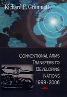 Conventional Arms Transfers to Developing Nations, 1999-2006 by Richard F. Grimmett