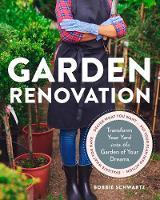 Garden Renovation Transform Your Yard Into the Garden of Your Dreams by Bobbie Schwartz