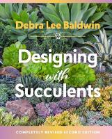 Designing with Succulents Create a Lush Garden of Waterwise Plants by Debra Lee Baldwin