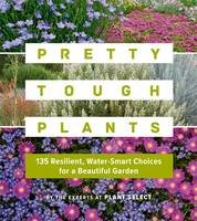 Pretty Tough Plants 135 Resilient, Water-Smart Choices for a Beautiful Garden by Plant Select (Firm)