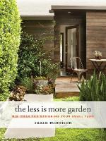 The Less Is More Garden Big ideas for Designing Your Small Yard by Susan Morrison