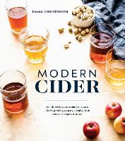 Modern Cider Simple Recipes to Make Your Own Ciders, Perries, Cysers, Shrubs, Fruit Wines, Vinegars, and More by Emma Christensen