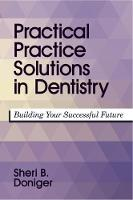 Practical Practice Solutions in Dentistry Building Your Successful Future by Sheri B. Doniger