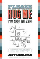 Please Hug Me, I've Been Delayed The Only Guide You'll Ever Need to Survive the Not-So-Friendly Skies by Jeff Michaels