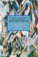 Working Class Politics In The German Revolution (historical Materialsim, Volume 77) Richard Muller, the Revolutionary Shop Stewards and the Origins of the Council Movement by Ralf Hoffrogge