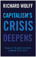 Capitalism's Crisis Deepens Essays on the Global Economic Meltdown 2010-2014 by Richard Wolff