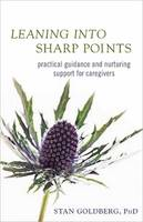 Leaning into Sharp Points Practical Guidance and Nurturing Support for Caregivers by Stan Goldberg