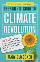The Parents' Guide to Climate Revolution 100 Ways to Build a Fossil-Free Future, Raise Empowered Kids, and Still Get a Good Night's Sleep by Mary DeMocker, Bill McKibben