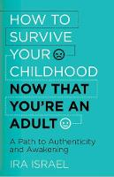 How to Survive Your Childhood Now That You're an Adult A Path to Authenticity and Awakening by Ira, PhD Israel