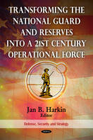 Transforming the National Guard and Reserves into a 21st Century Operational Force by Jan B. Harkin