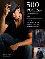 500 Poses For Photographing Men A Visual Sourcebook for Digital Portrait Photographers by Michelle Perkins