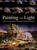 Painting With Light Professional Techniques for Digital Photographers by Eric Curry