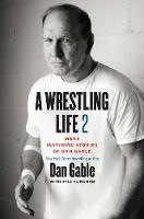 A Wrestling Life 2 More Inspiring Stories of Dan Gable by Dan Gable