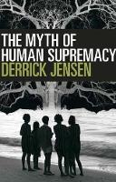 The Myth Of Human Supremacy by Derrick Jensen