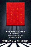 Escape Artist A Memoir of a Visionary Artist on Death Row by William A. Noguera