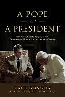 A Pope and a President John Paul II, Ronald Reagan, and the Extraordinary Untold Story of the 20th Century by Paul Kengor