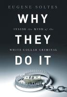Why They Do It Inside the Mind of the White-Collar Criminal by Eugene Soltes