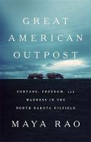 Great American Outpost Dreamers, Mavericks, and the Making of an Oil Frontier by Maya Rao