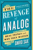The Revenge of Analog Real Things and Why They Matter by David Sax