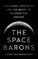 The Space Barons Elon Musk, Jeff Bezos, and the Quest to Colonize the Cosmos by Christian Davenport